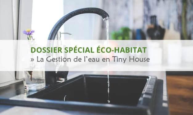 DOSSIER SPÉCIAL ÉCO-HABITAT : LA GESTION DE L'EAU EN TINY HOUSE